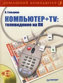 Компьютер + TV: телевидение на ПК - Гольцман Виктор