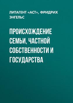 ПРОИСХОЖДЕНИЕ СЕМЬИ, ЧАСТНОЙ СОБСТВЕННОСТИ И ГОСУДАРСТВА - Энгельс Фридрих