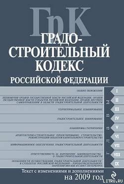 Градостроительный кодекс Российской Федерации. Текст с изменениями и дополнениями на 2009 год - Российское Законодательство