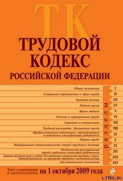 Трудовой кодекс Российской Федерации. Текст с изменениями и дополнениями на 1 октября 2009 г. - Российское Законодательство