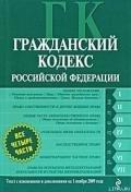 Гражданский кодекс Российской Федерации. Части первая, вторая, третья и четвертая. Текст с изменения - Российское Законодательство