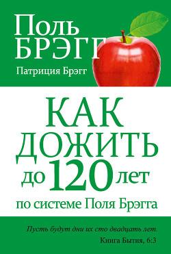 Как дожить до 120 лет по системе Поль Брэгга - Брэгг Поль Чаппиус