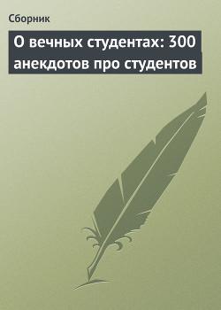 О вечных студентах: 300 анекдотов про студентов - Сборник Сборник
