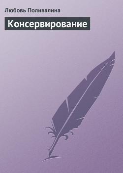 Домашние заготовки (консервирование без соли и сахара) - Поливалина Любовь Александровна