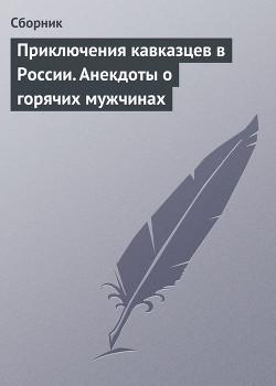 Приключения кавказцев в России. Анекдоты о горячих мужчинах - Сборник Сборник