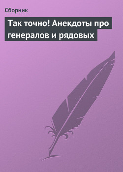 Так точно! Анекдоты про генералов и рядовых - Сборник Сборник