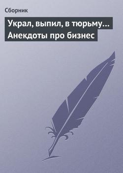 Украл, выпил, в тюрьму Анекдоты про бизнес - Сборник Сборник