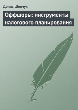 Оффшоры: инструменты налогового планирования - Шевчук Денис Александрович