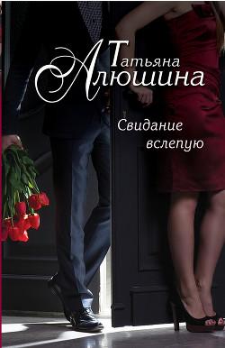 Сто удач и одно невезение (Свидание вслепую) - Алюшина Татьяна Александровна