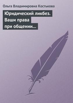 Ваши права при общении с правоохранительными органами - Костькова Ольга Владимировна