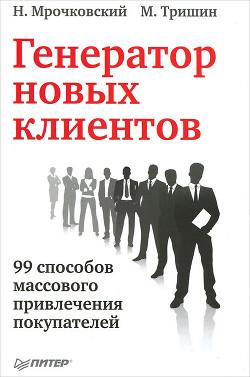 Генератор новых клиентов. 99 способов массового привлечения покупателей - Мрочковский Николай Сергеевич