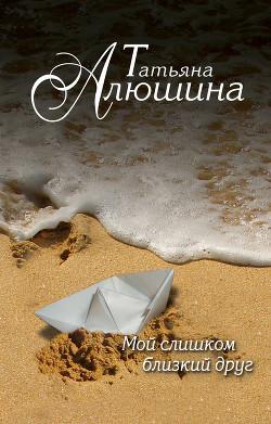 Мой слишком близкий друг - Алюшина Татьяна Александровна