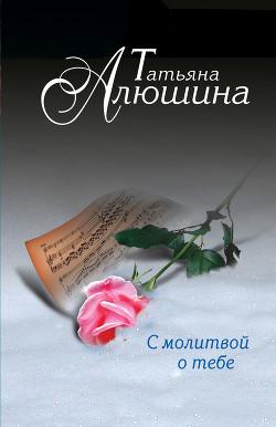 С молитвой о тебе - Алюшина Татьяна Александровна