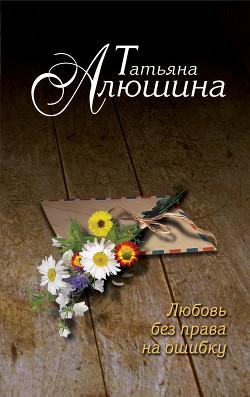 Любовь без права на ошибку - Алюшина Татьяна Александровна
