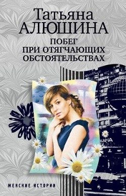 Побег при отягчающих обстоятельствах - Алюшина Татьяна Александровна