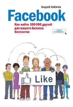 Facebook: как найти 100 000 друзей для вашего бизнеса бесплатно - Албитов Андрей