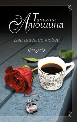 Два шага до любви - Алюшина Татьяна Александровна