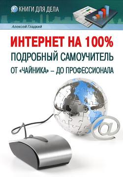 Интернет на 100%. Подробный самоучитель: от «чайника» – до профессионала - Гладкий Алексей Анатольевич