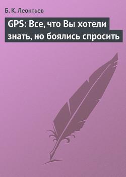 GPS: Все, что Вы хотели знать, но боялись спросить - Леонтьев Б. К.