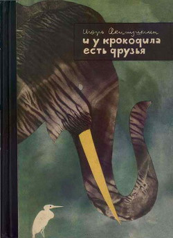 И у крокодила есть друзья - Акимушкин Игорь Иванович