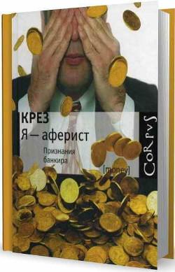 """Я - аферист. Признания банкира - """"Крез"""""""