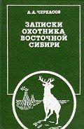Записки охотника Восточной Сибири - Черкасов Александр Александрович