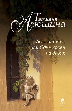 Девочка моя, или Одна кровь на двоих - Алюшина Татьяна Александровна