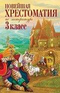 Новейшая хрестоматия по литературе: 3 класс - Коллектив авторов