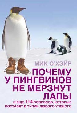 Почему у пингвинов не мерзнут лапы? и еще 114 вопросов, которые поставят в тупик любого ученого - О'Хара Мик