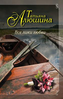 Все лики любви - Алюшина Татьяна Александровна