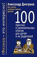 Читать книгу Как понять сложные законы физики. 100 простых и увлекательных опытов для детей и их родителей