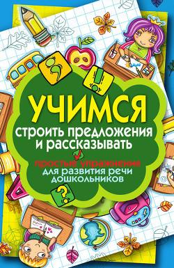 Учимся строить предложения и рассказывать. Простые упражнения для развития речи дошкольников - Бойко Елена Анатольевна