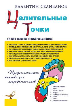 Целительные точки от всех болезней в пошаговых схемах - Селиванов Валентин Иванович