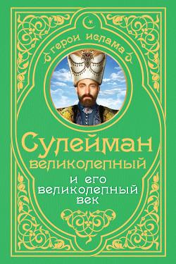 Сулейман Великолепный и его «Великолепный век» - Владимирский Александр Владимирович