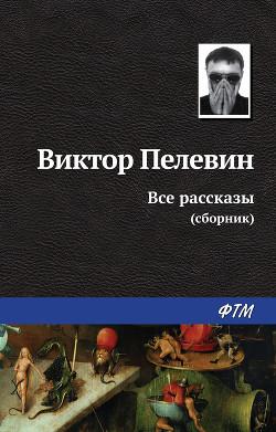Все рассказы (Сборник) - Пелевин Виктор Олегович
