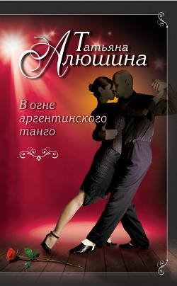 В огне аргентинского танго - Алюшина Татьяна Александровна