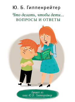 Что делать, чтобы дети… Вопросы и ответы - Гиппенрейтер Юлия Борисовна
