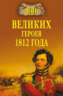 100 великих героев 1812 года - Шишов Алексей Васильевич