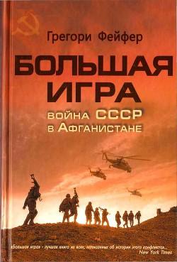Большая игра. Война СССР в Афганистане - Фейфер Грегори