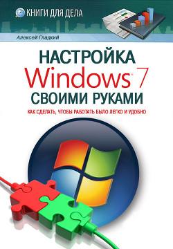 Настройка Windows 7 своими руками. Как сделать, чтобы работать было легко и удобно - Гладкий Алексей Анатольевич