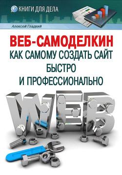 Веб-Самоделкин. Как самому создать сайт быстро и профессионально - Гладкий Алексей Анатольевич