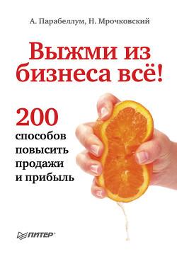 Выжми из бизнеса все! 200 способов повысить продажи и прибыль (СИ) - Мрочковский Николай Сергеевич
