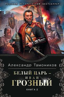 Белый царь – Иван Грозный. Книга 2 - Тамоников Александр Александрович
