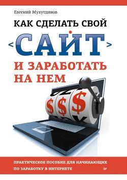 Как сделать свой сайт и заработать на нем. Практическое пособие для начинающих по заработку в Интерн - Мухутдинов Евгений
