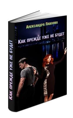 Как прежде уже не будет (СИ) - Павлова Александра Юрьевна