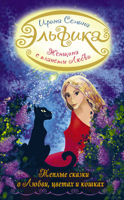 Женщина с Планеты Любви. Теплые сказки о любви, цветах и кошках - Семина Ирина Константиновна