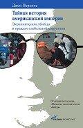 Тайная история американской империи: Экономические убийцы и правда о глобальной коррупции - Перкинс Джон М.