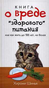 """Книга о вреде """"здорового питания"""", или Как жить до 100 лет, не болея - Шинья Хироми"""