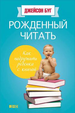 Рожденный читать. Как подружить ребенка с книгой - Буг Джейсон
