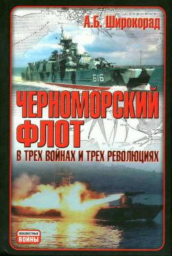 Черноморский флот в трех войнах и трех революциях - Широкорад Александр Борисович